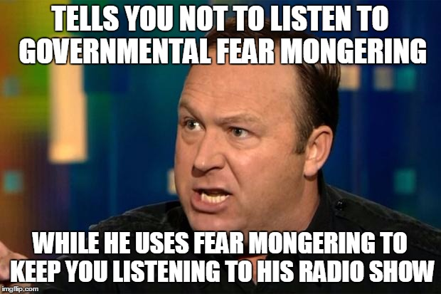 Hypocritical | TELLS YOU NOT TO LISTEN TO GOVERNMENTAL FEAR MONGERING WHILE HE USES FEAR MONGERING TO KEEP YOU LISTENING TO HIS RADIO SHOW | image tagged in memes,funny,alex jones,conspiracy theory | made w/ Imgflip meme maker
