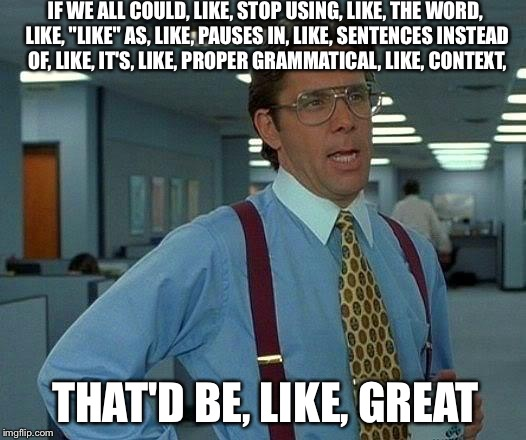 "Because it gets really annoying sometimes, you know? | IF WE ALL COULD, LIKE, STOP USING, LIKE, THE WORD, LIKE, ""LIKE"" AS, LIKE, PAUSES IN, LIKE, SENTENCES INSTEAD OF, LIKE, IT'S, LIKE, PROPER GR 