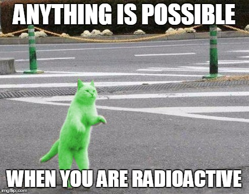 ANYTHING IS POSSIBLE WHEN YOU ARE RADIOACTIVE | made w/ Imgflip meme maker