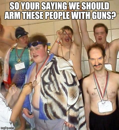 Retards | SO YOUR SAYING WE SHOULD ARM THESE PEOPLE WITH GUNS? | image tagged in retards | made w/ Imgflip meme maker