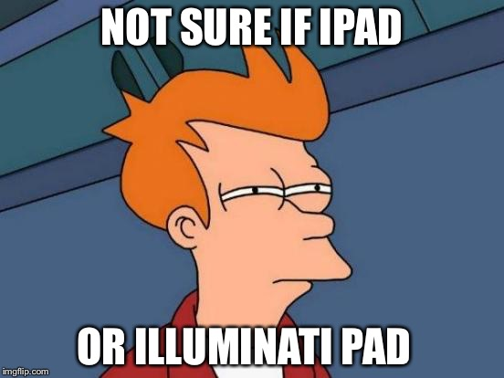 Futurama Fry Meme | NOT SURE IF IPAD OR ILLUMINATI PAD | image tagged in memes,futurama fry | made w/ Imgflip meme maker