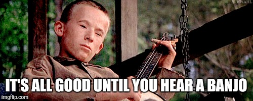 IT'S ALL GOOD UNTIL YOU HEAR A BANJO | made w/ Imgflip meme maker