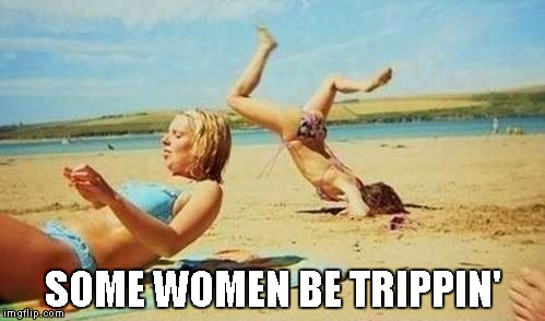 Either way you know it's true... | SOME WOMEN BE TRIPPIN' | image tagged in women be trippin',funny,face plant,funny fall | made w/ Imgflip meme maker