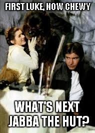 Solo Han | FIRST LUKE, NOW CHEWY WHAT'S NEXT JABBA THE HUT? | image tagged in star wars,funny | made w/ Imgflip meme maker