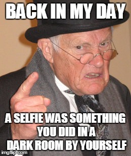 Back In My Day Meme | BACK IN MY DAY A SELFIE WAS SOMETHING YOU DID IN A DARK ROOM BY YOURSELF | image tagged in memes,back in my day | made w/ Imgflip meme maker