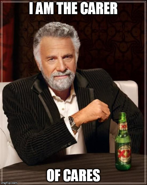 The Most Interesting Man In The World Meme | I AM THE CARER OF CARES | image tagged in memes,the most interesting man in the world | made w/ Imgflip meme maker