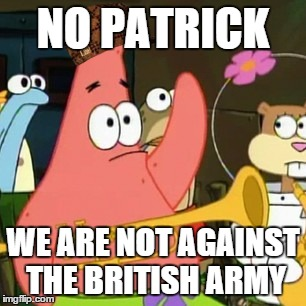 Not Against British Army | NO PATRICK WE ARE NOT AGAINST THE BRITISH ARMY | image tagged in memes,no patrick,scumbag,funny | made w/ Imgflip meme maker