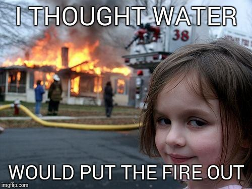 Disaster Girl Meme | I THOUGHT WATER WOULD PUT THE FIRE OUT | image tagged in memes,disaster girl | made w/ Imgflip meme maker