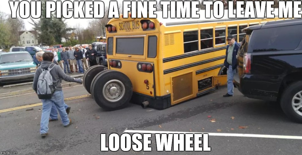 Murrville | YOU PICKED A FINE TIME TO LEAVE ME LOOSE WHEEL | image tagged in memes,failing meme,school days,epic fail | made w/ Imgflip meme maker