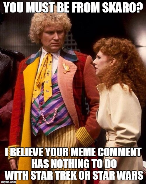 YOU MUST BE FROM SKARO? I BELIEVE YOUR MEME COMMENT HAS NOTHING TO DO WITH STAR TREK OR STAR WARS | made w/ Imgflip meme maker