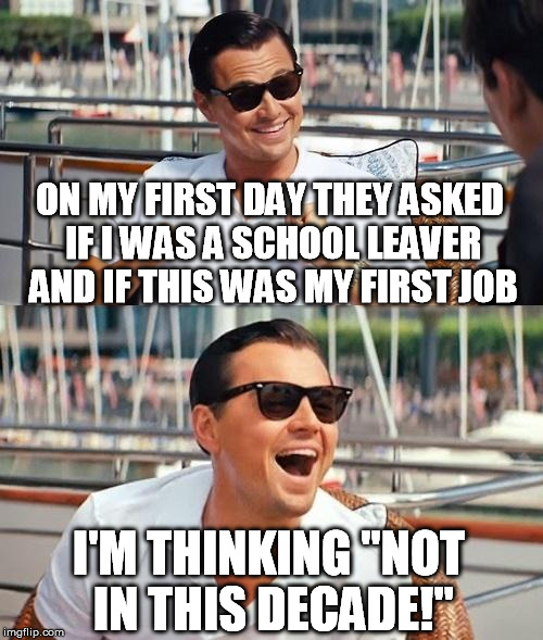 "Was feeling pretty good | ON MY FIRST DAY THEY ASKED IF I WAS A SCHOOL LEAVER AND IF THIS WAS MY FIRST JOB I'M THINKING ""NOT IN THIS DECADE!"" 