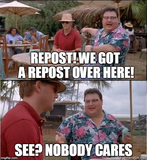 REPOST! WE GOT A REPOST OVER HERE! SEE? NOBODY CARES | made w/ Imgflip meme maker