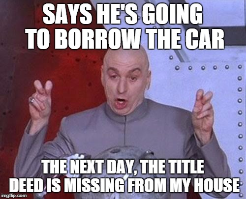 Dr Evil Laser Meme | SAYS HE'S GOING TO BORROW THE CAR THE NEXT DAY, THE TITLE DEED IS MISSING FROM MY HOUSE | image tagged in memes,dr evil laser | made w/ Imgflip meme maker