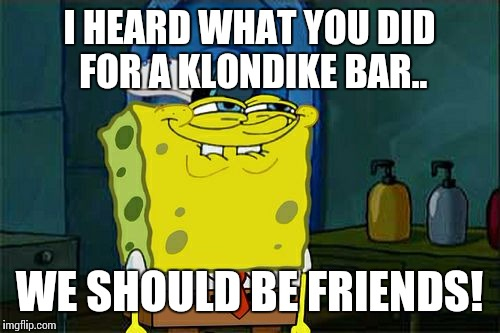 Dont You Squidward Meme | I HEARD WHAT YOU DID FOR A KLONDIKE BAR.. WE SHOULD BE FRIENDS! | image tagged in memes,dont you squidward | made w/ Imgflip meme maker