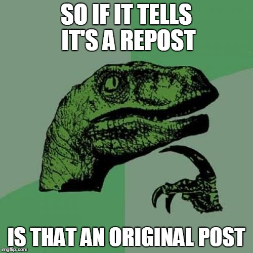 Am I reposting if I say I'm reposting? | SO IF IT TELLS IT'S A REPOST IS THAT AN ORIGINAL POST | image tagged in memes,philosoraptor,reposts | made w/ Imgflip meme maker