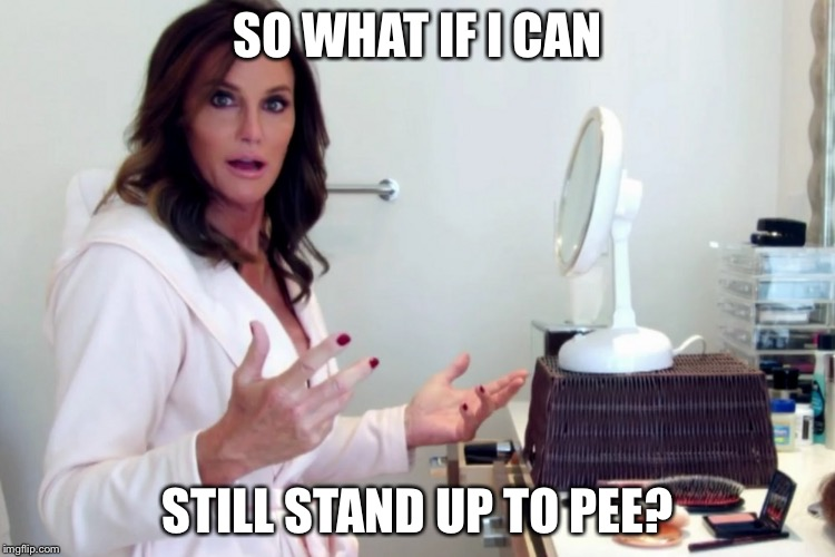 SO WHAT IF I CAN STILL STAND UP TO PEE? | made w/ Imgflip meme maker