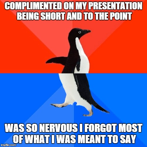 Socially Awesome Awkward Penguin | COMPLIMENTED ON MY PRESENTATION BEING SHORT AND TO THE POINT WAS SO NERVOUS I FORGOT MOST OF WHAT I WAS MEANT TO SAY | image tagged in memes,socially awesome awkward penguin,AdviceAnimals | made w/ Imgflip meme maker