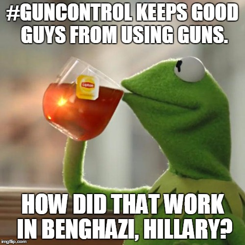 How Did Gun Control Work in Benghazi? | #GUNCONTROL KEEPS GOOD GUYS FROM USING GUNS. HOW DID THAT WORK IN BENGHAZI, HILLARY? | image tagged in kermit the frog,hillary clinton,benghazi,gun control,progressives | made w/ Imgflip meme maker