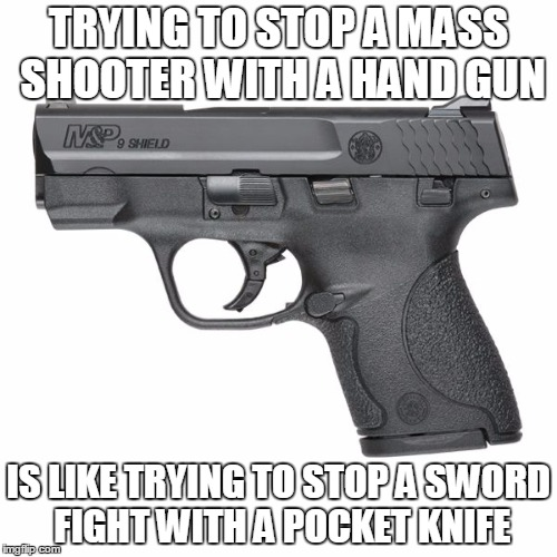 Stopping Mass Shooters | TRYING TO STOP A MASS SHOOTER WITH A HAND GUN IS LIKE TRYING TO STOP A SWORD FIGHT WITH A POCKET KNIFE | image tagged in memes,funny,logic,guns | made w/ Imgflip meme maker