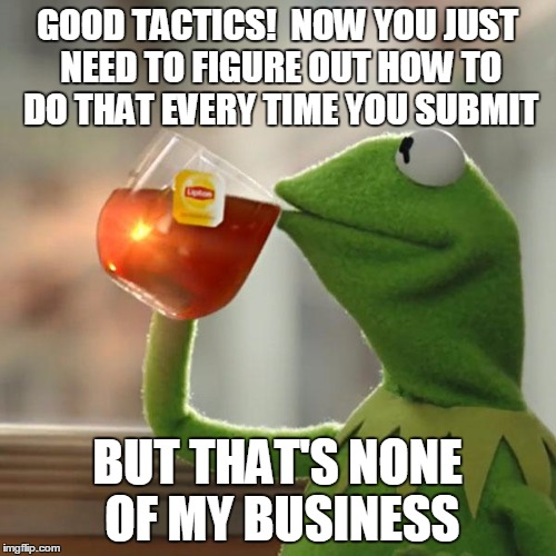 But That's None Of My Business Meme | GOOD TACTICS!  NOW YOU JUST NEED TO FIGURE OUT HOW TO DO THAT EVERY TIME YOU SUBMIT BUT THAT'S NONE OF MY BUSINESS | image tagged in memes,but thats none of my business,kermit the frog | made w/ Imgflip meme maker