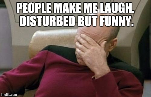 Captain Picard Facepalm Meme | PEOPLE MAKE ME LAUGH. DISTURBED BUT FUNNY. | image tagged in memes,captain picard facepalm | made w/ Imgflip meme maker