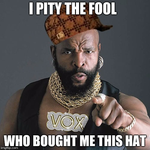 Mr T Pity The Fool | I PITY THE FOOL WHO BOUGHT ME THIS HAT | image tagged in memes,mr t pity the fool,scumbag | made w/ Imgflip meme maker