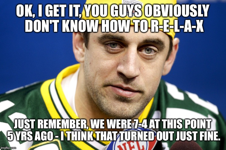 Aaron Rodgers lol | OK, I GET IT, YOU GUYS OBVIOUSLY DON'T KNOW HOW TO R-E-L-A-X JUST REMEMBER, WE WERE 7-4 AT THIS POINT 5 YRS AGO - I THINK THAT TURNED OUT JU | image tagged in aaron rodgers lol | made w/ Imgflip meme maker
