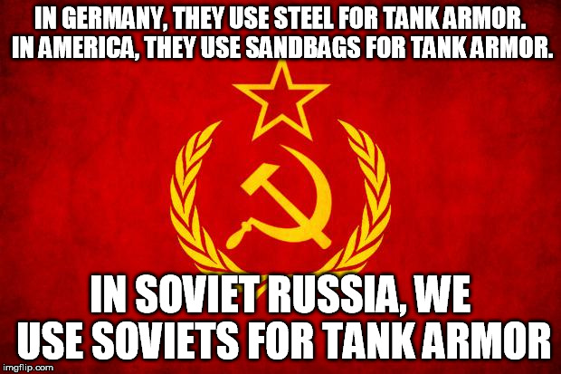 In Soviet Russia | IN GERMANY, THEY USE STEEL FOR TANK ARMOR. IN AMERICA, THEY USE SANDBAGS FOR TANK ARMOR. IN SOVIET RUSSIA, WE USE SOVIETS FOR TANK ARMOR | image tagged in in soviet russia | made w/ Imgflip meme maker