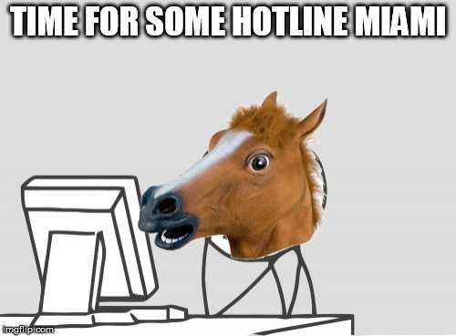 Computer Horse | TIME FOR SOME HOTLINE MIAMI | image tagged in memes,computer horse | made w/ Imgflip meme maker