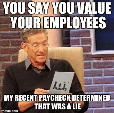 Maury Lie Detector | YOU SAY YOU VALUE YOUR EMPLOYEES MY RECENT PAYCHECK DETERMINED THAT WAS A LIE | image tagged in memes,maury lie detector | made w/ Imgflip meme maker