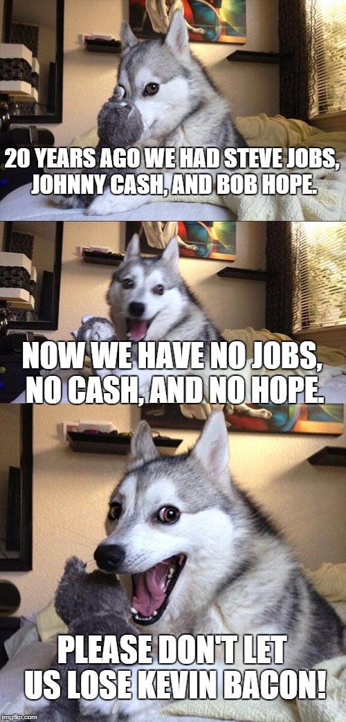 Bad Pun Dog Meme | 20 YEARS AGO WE HAD STEVE JOBS, JOHNNY CASH, AND BOB HOPE. NOW WE HAVE NO JOBS, NO CASH, AND NO HOPE. PLEASE DON'T LET US LOSE KEVIN BACON! | image tagged in memes,bad pun dog | made w/ Imgflip meme maker