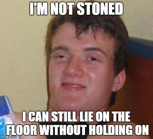 10 Guy Meme | I'M NOT STONED I CAN STILL LIE ON THE FLOOR WITHOUT HOLDING ON | image tagged in memes,10 guy | made w/ Imgflip meme maker