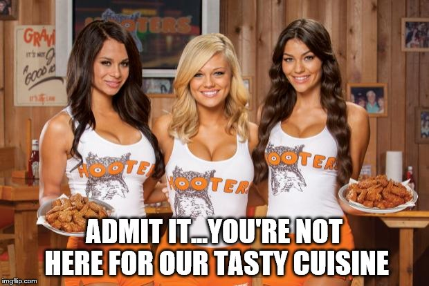 Is it the food or the scenery? | ADMIT IT...YOU'RE NOT HERE FOR OUR TASTY CUISINE | image tagged in hooters girls | made w/ Imgflip meme maker