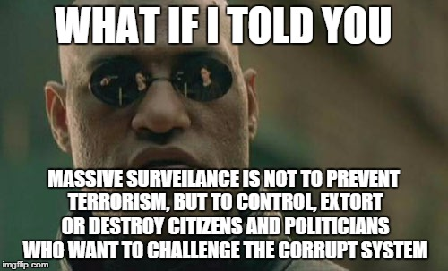 Matrix Morpheus Meme | WHAT IF I TOLD YOU MASSIVE SURVEILANCE IS NOT TO PREVENT TERRORISM, BUT TO CONTROL, EXTORT OR DESTROY CITIZENS AND POLITICIANS WHO WANT TO C | image tagged in memes,matrix morpheus,AdviceAnimals | made w/ Imgflip meme maker