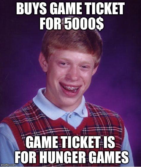 Bad Luck Brian Meme | BUYS GAME TICKET FOR 5000$ GAME TICKET IS FOR HUNGER GAMES | image tagged in memes,bad luck brian | made w/ Imgflip meme maker