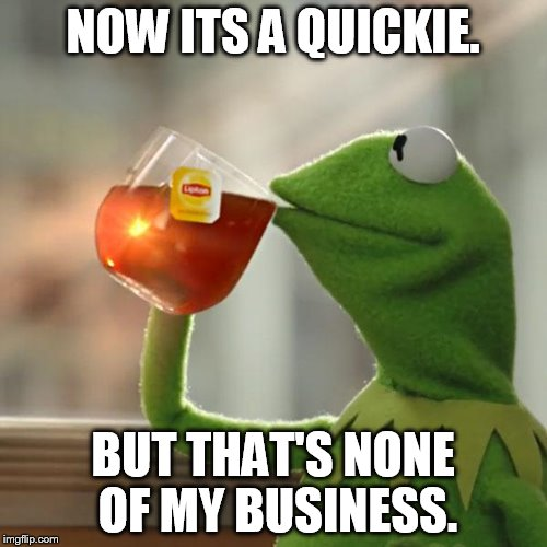 But Thats None Of My Business Meme | NOW ITS A QUICKIE. BUT THAT'S NONE OF MY BUSINESS. | image tagged in memes,but thats none of my business,kermit the frog | made w/ Imgflip meme maker