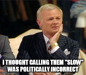 "mr humphries thoughtful | I THOUGHT CALLING THEM ""SLOW"" WAS POLITICALLY INCORRECT 
