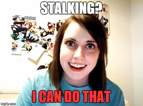 Overly Attached Girlfriend Meme | STALKING? I CAN DO THAT | image tagged in memes,overly attached girlfriend | made w/ Imgflip meme maker