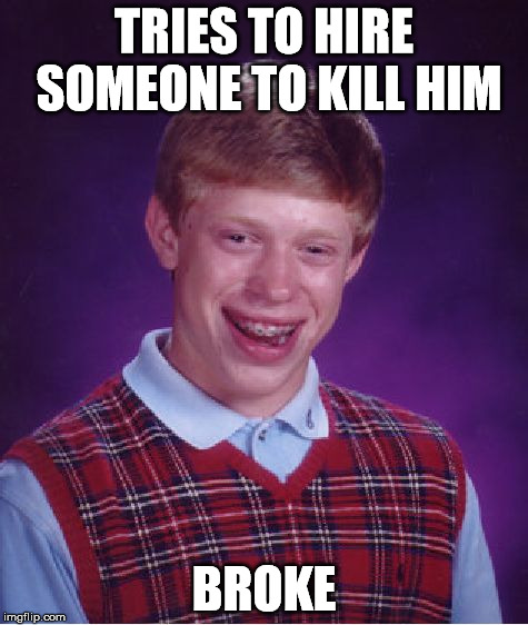 Bad Luck Brian Meme | TRIES TO HIRE SOMEONE TO KILL HIM BROKE | image tagged in memes,bad luck brian | made w/ Imgflip meme maker