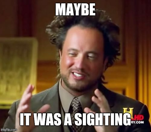 Ancient Aliens Meme | MAYBE IT WAS A SIGHTING | image tagged in memes,ancient aliens | made w/ Imgflip meme maker