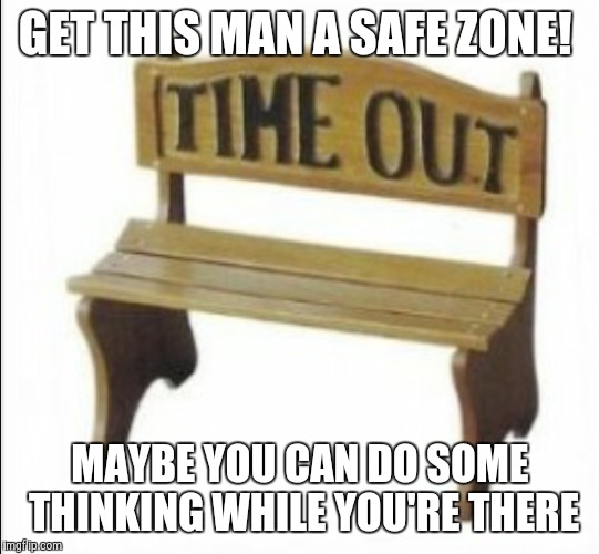GET THIS MAN A SAFE ZONE! MAYBE YOU CAN DO SOME THINKING WHILE YOU'RE THERE | made w/ Imgflip meme maker