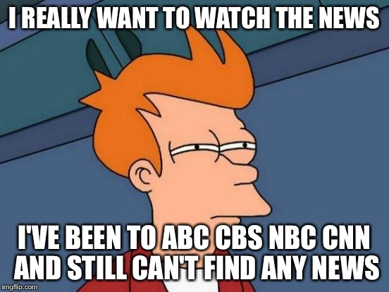Futurama Fry On Fox | I REALLY WANT TO WATCH THE NEWS I'VE BEEN TO ABC CBS NBC CNN AND STILL CAN'T FIND ANY NEWS | image tagged in memes,futurama fry,abc,cbs,nbc,cnn | made w/ Imgflip meme maker