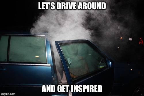 LET'S DRIVE AROUND AND GET INSPIRED | made w/ Imgflip meme maker