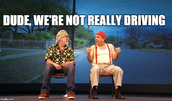 DUDE, WE'RE NOT REALLY DRIVING | image tagged in c n c driving | made w/ Imgflip meme maker