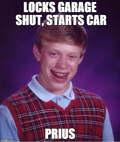 Bad Luck Brian Meme | LOCKS GARAGE SHUT, STARTS CAR PRIUS | image tagged in memes,bad luck brian | made w/ Imgflip meme maker