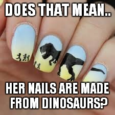 DOES THAT MEAN.. HER NAILS ARE MADE FROM DINOSAURS? | made w/ Imgflip meme maker