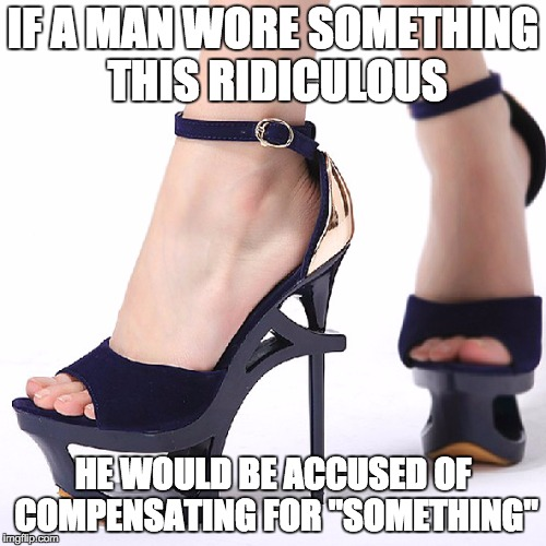 "High Heels | IF A MAN WORE SOMETHING THIS RIDICULOUS HE WOULD BE ACCUSED OF COMPENSATING FOR ""SOMETHING"" 