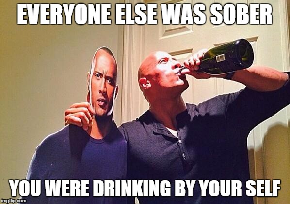 the rock drinking | EVERYONE ELSE WAS SOBER YOU WERE DRINKING BY YOUR SELF | image tagged in the rock drinking | made w/ Imgflip meme maker