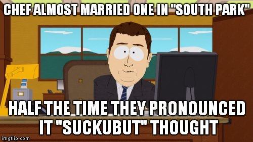 "Aaaaand Its Gone Meme | CHEF ALMOST MARRIED ONE IN ""SOUTH PARK"" HALF THE TIME THEY PRONOUNCED IT ""SUCKUBUT"" THOUGHT 