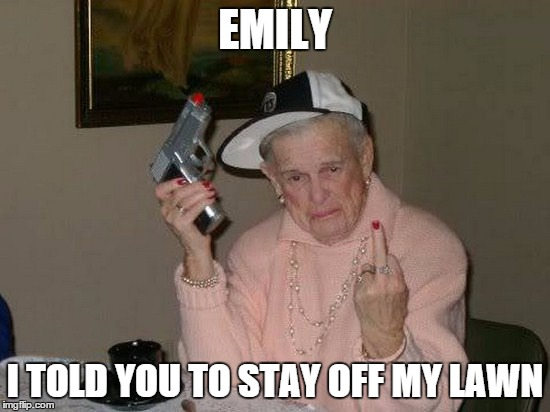 gangsta grannie | EMILY I TOLD YOU TO STAY OFF MY LAWN | image tagged in gangsta grannie | made w/ Imgflip meme maker